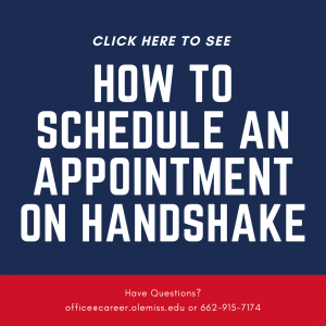 Click here to see how to schedule an appointment on Hanshake. Have Questions? office@career.olemiss.edu or 662-915-7174
