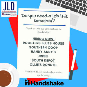Do you need a job this semester? Check out the JLD job postings on Handshake! Hiring now: Roosters Blues House, Southern Coop, Handy Andy's, Jinsei, South Depot, Ollie's Donuts. Visit olemiss.joinhandshake.com to apply now.
